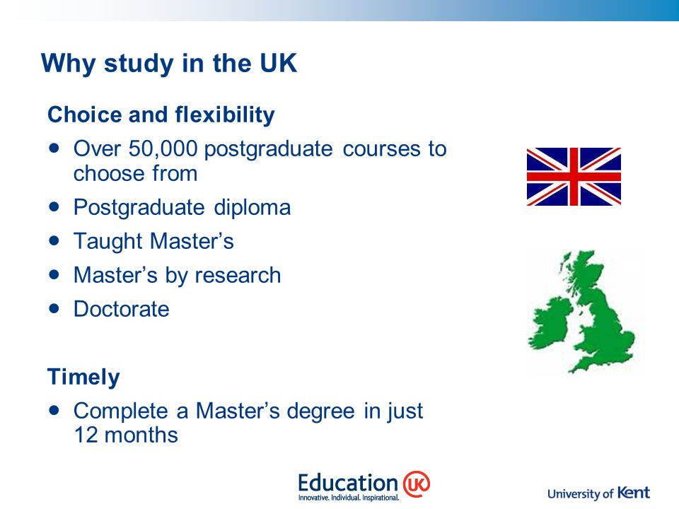 Why study in the UK Choice and flexibility Over 50,000 postgraduate courses to choose from Postgraduate diploma Taught Master's Master's by research D