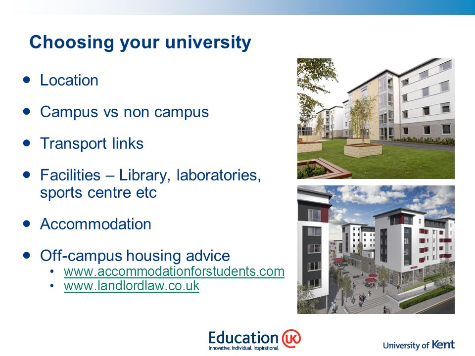 Choosing your university Location Campus vs non campus Transport links Facilities – Library, laboratories, sports centre etc Accommodation Off-campus