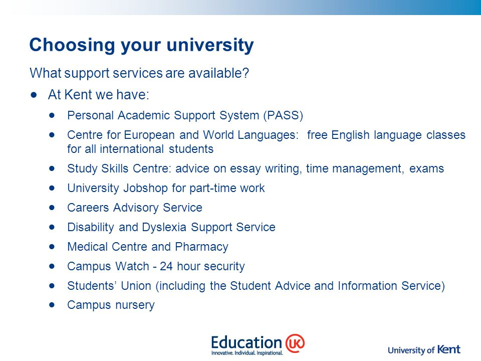 Choosing your university What support services are available? At Kent we have: Personal Academic Support System (PASS) Centre for European and World L