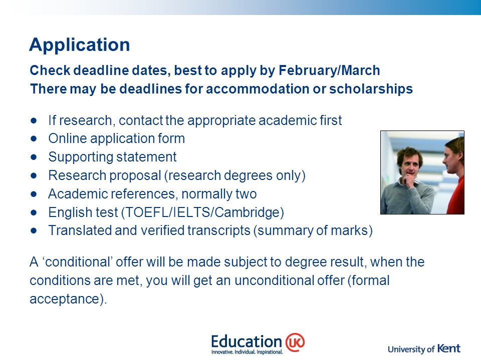 Application Check deadline dates, best to apply by February/March There may be deadlines for accommodation or scholarships If research, contact the ap