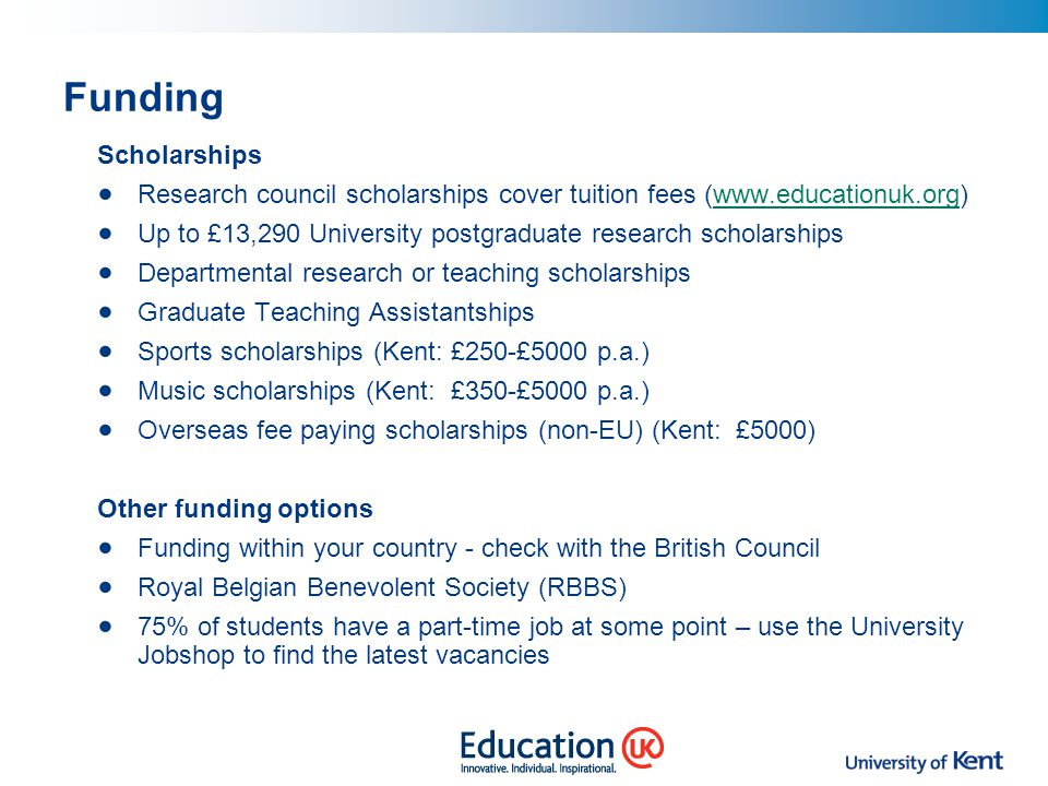 Funding Scholarships Research council scholarships cover tuition fees (www.educationuk.org)www.educationuk.org Up to £13,290 University postgraduate r