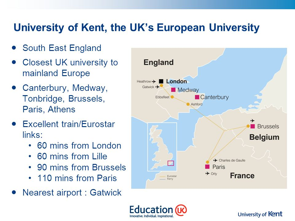University of Kent, the UK's European University South East England Closest UK university to mainland Europe Canterbury, Medway, Tonbridge, Brussels,
