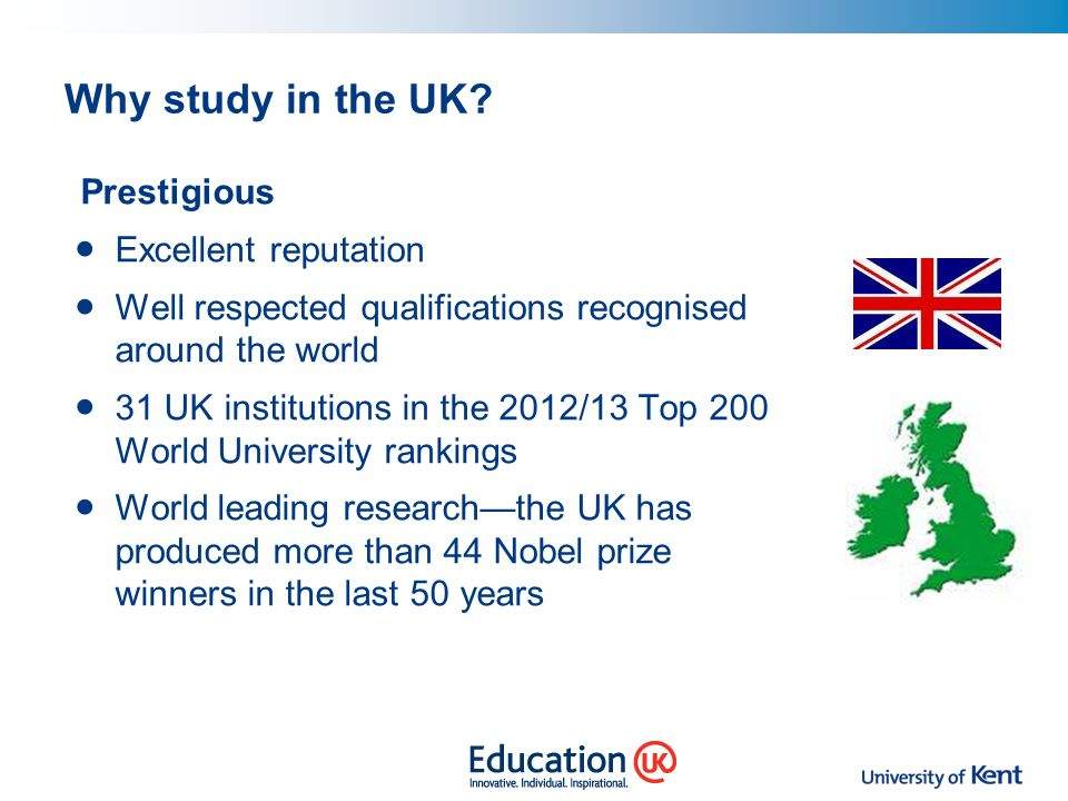 Why study in the UK? Prestigious Excellent reputation Well respected qualifications recognised around the world 31 UK institutions in the 2012/13 Top