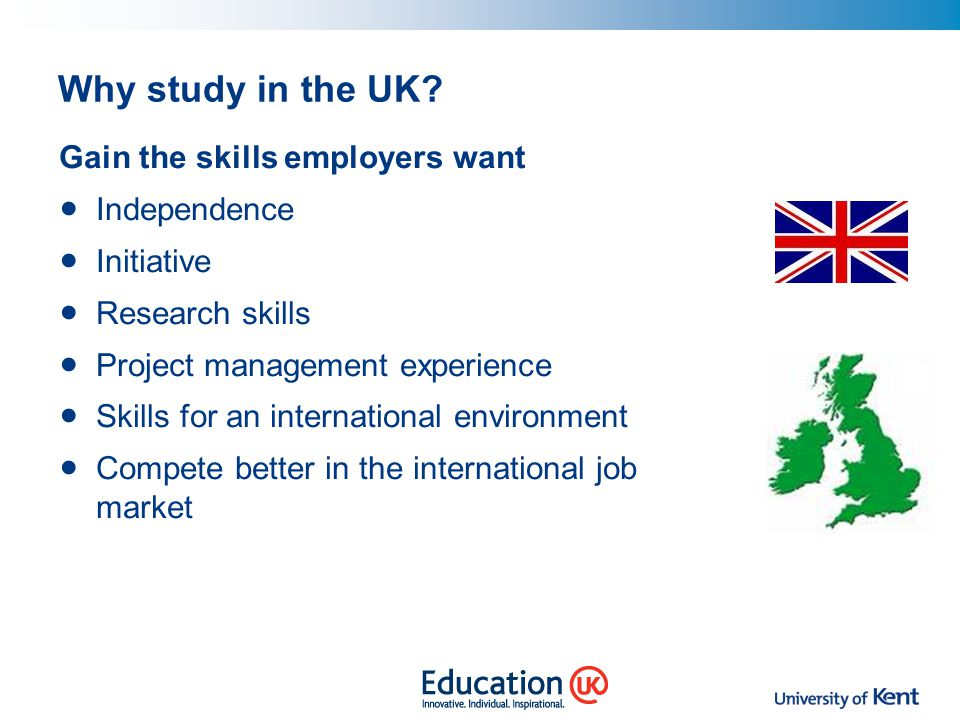 Why study in the UK? Gain the skills employers want Independence Initiative Research skills Project management experience Skills for an international