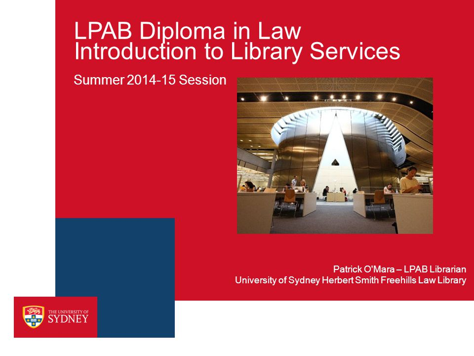 LPAB Diploma in Law Introduction to Library Services Summer 2014-15 Session University of Sydney Herbert Smith Freehills Law Library Patrick O'Mara –