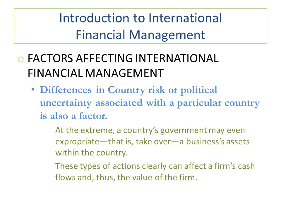 Introduction to International Financial Management o FACTORS AFFECTING INTERNATIONAL FINANCIAL MANAGEMENT Differences in Country risk or political unc