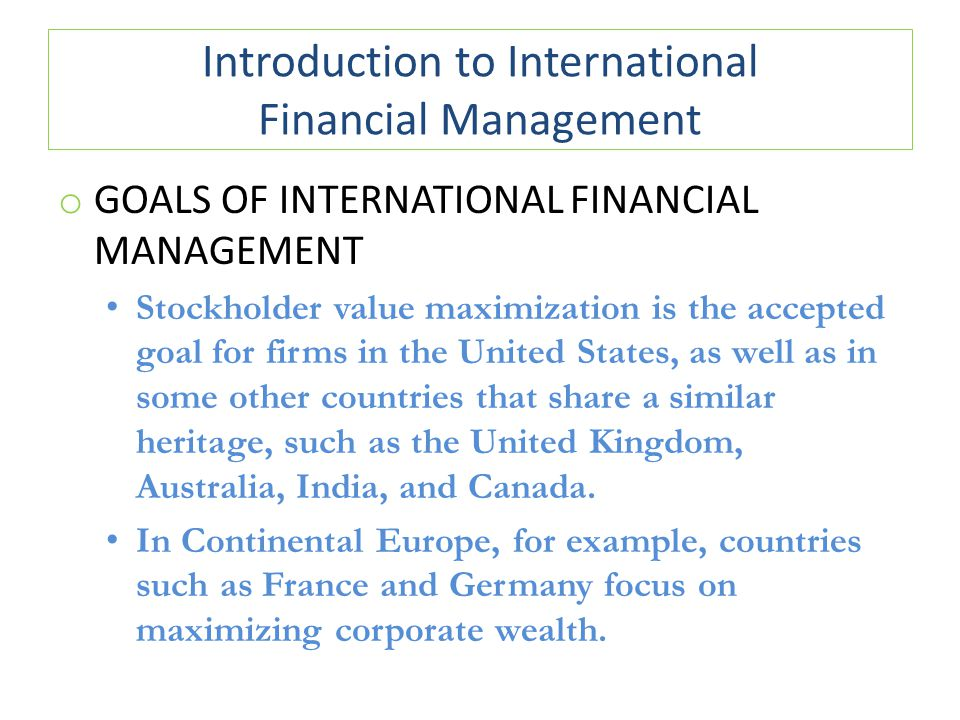 Introduction to International Financial Management o GOALS OF INTERNATIONAL FINANCIAL MANAGEMENT Stockholder value maximization is the accepted goal f