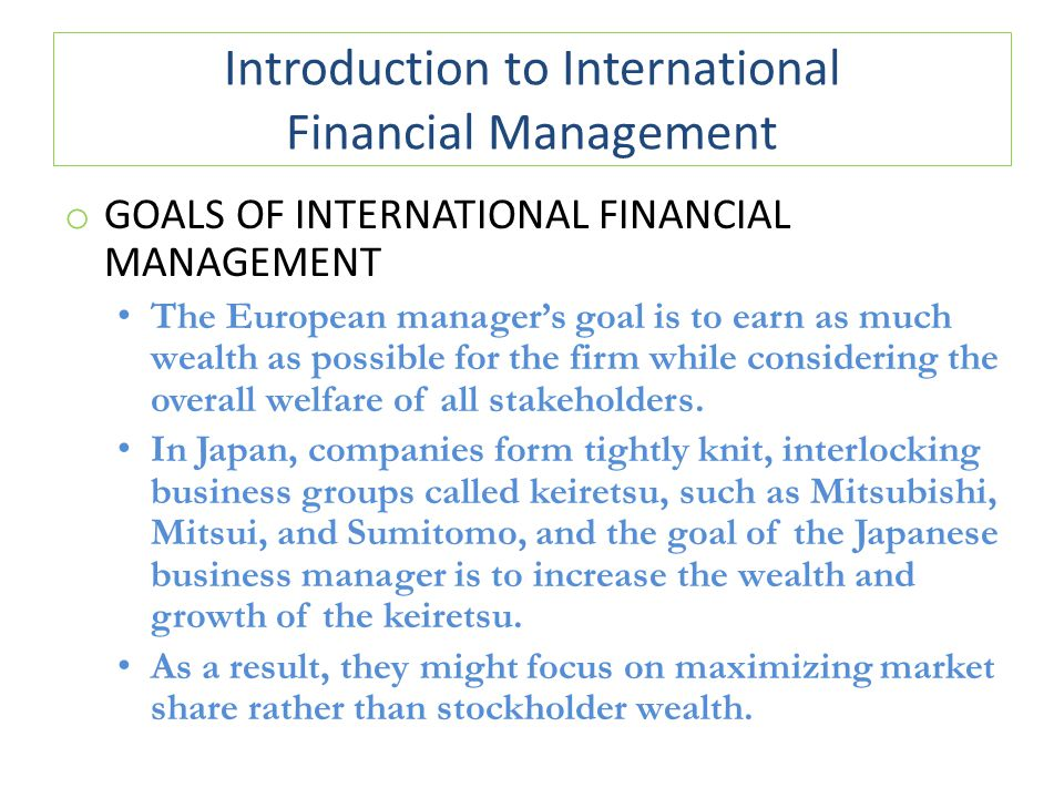 Introduction to International Financial Management o GOALS OF INTERNATIONAL FINANCIAL MANAGEMENT The European manager's goal is to earn as much wealth