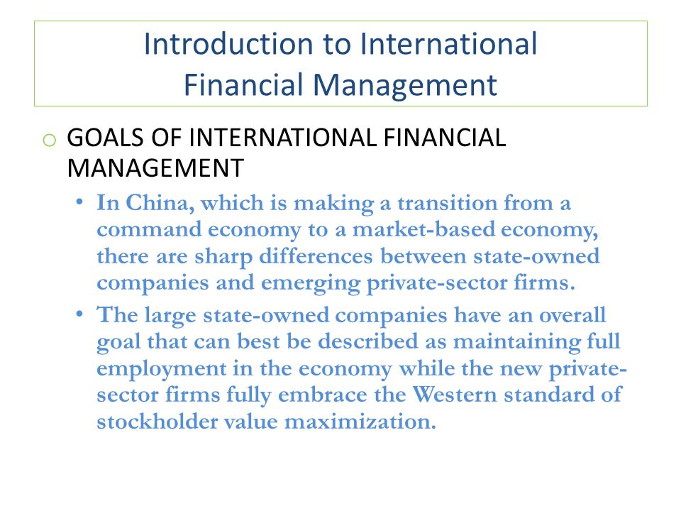 Introduction to International Financial Management o GOALS OF INTERNATIONAL FINANCIAL MANAGEMENT In China, which is making a transition from a command