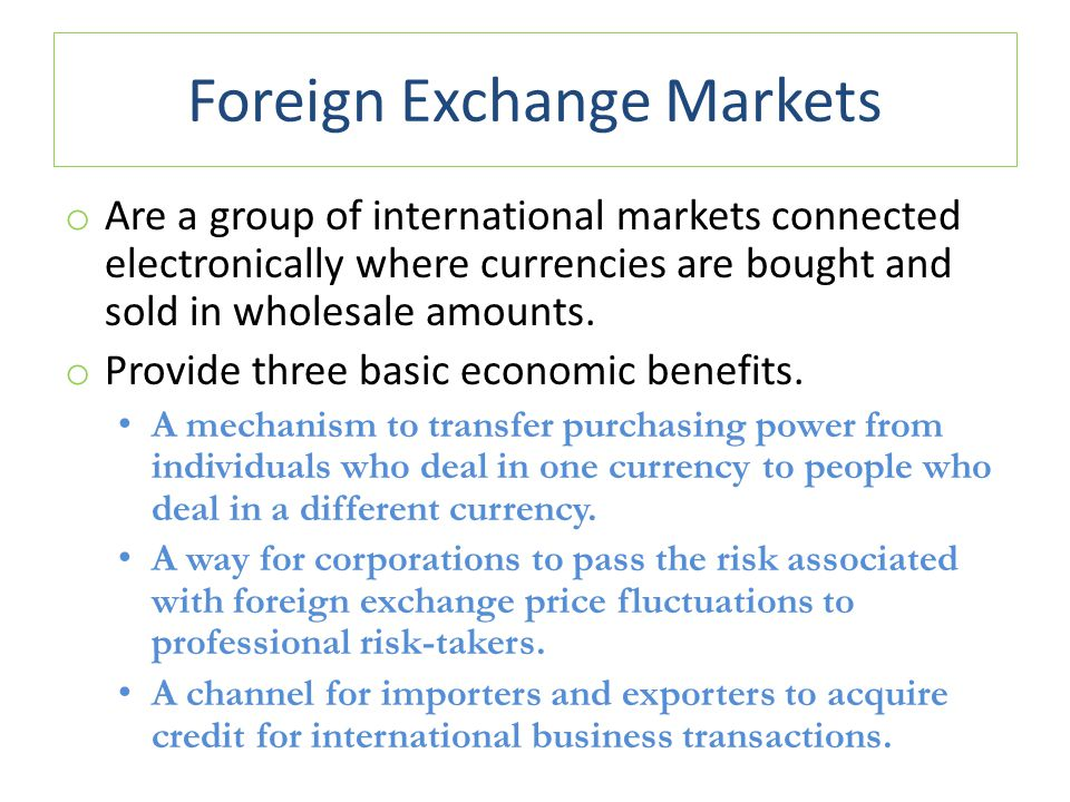 Foreign Exchange Markets o Are a group of international markets connected electronically where currencies are bought and sold in wholesale amounts. o