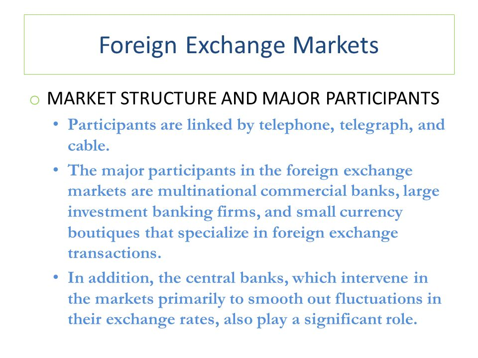 Foreign Exchange Markets o MARKET STRUCTURE AND MAJOR PARTICIPANTS Participants are linked by telephone, telegraph, and cable. The major participants