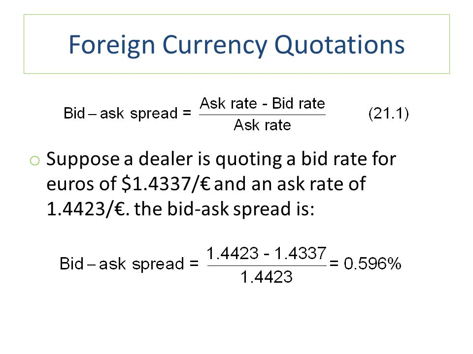 Foreign Currency Quotations o Suppose a dealer is quoting a bid rate for euros of $1.4337/€ and an ask rate of 1.4423/€. the bid-ask spread is: