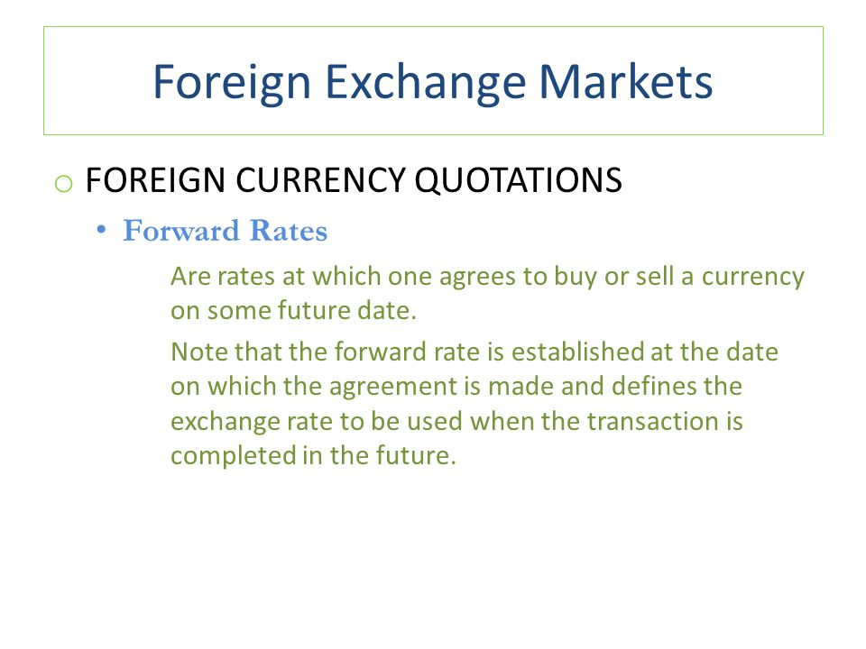 Foreign Exchange Markets o FOREIGN CURRENCY QUOTATIONS Forward Rates Are rates at which one agrees to buy or sell a currency on some future date. Note