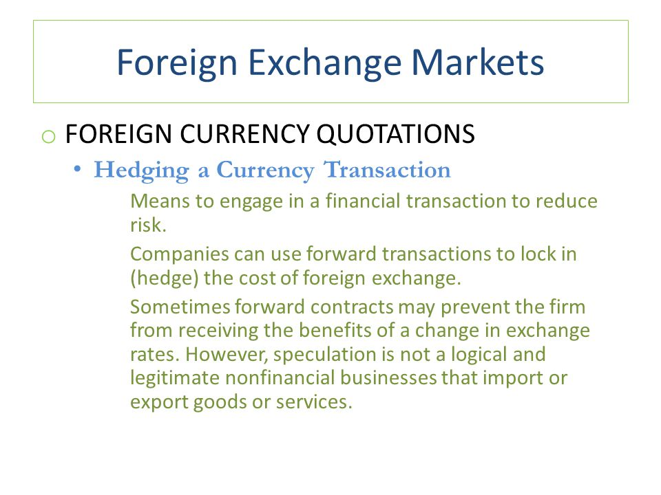 Foreign Exchange Markets o FOREIGN CURRENCY QUOTATIONS Hedging a Currency Transaction Means to engage in a financial transaction to reduce risk. Compa