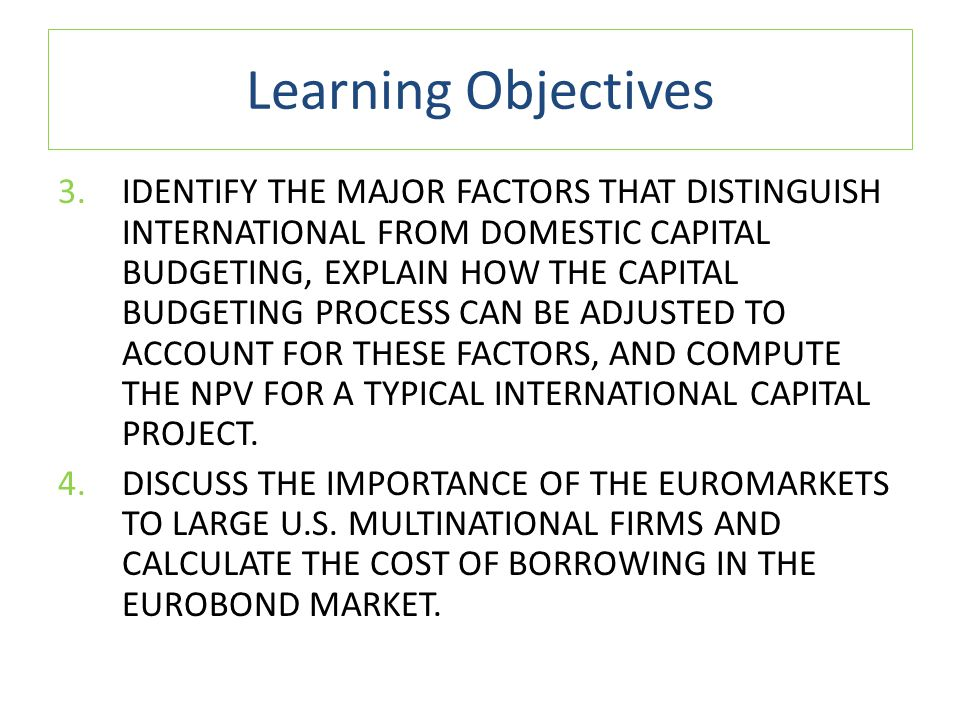 Learning Objectives 3.IDENTIFY THE MAJOR FACTORS THAT DISTINGUISH INTERNATIONAL FROM DOMESTIC CAPITAL BUDGETING, EXPLAIN HOW THE CAPITAL BUDGETING PRO