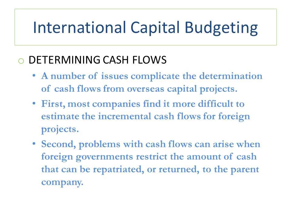 International Capital Budgeting o DETERMINING CASH FLOWS A number of issues complicate the determination of cash flows from overseas capital projects.