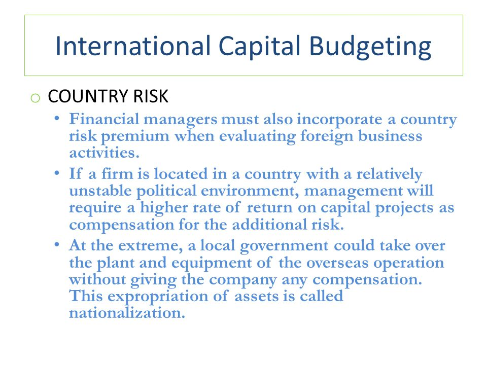 International Capital Budgeting o COUNTRY RISK Financial managers must also incorporate a country risk premium when evaluating foreign business activi
