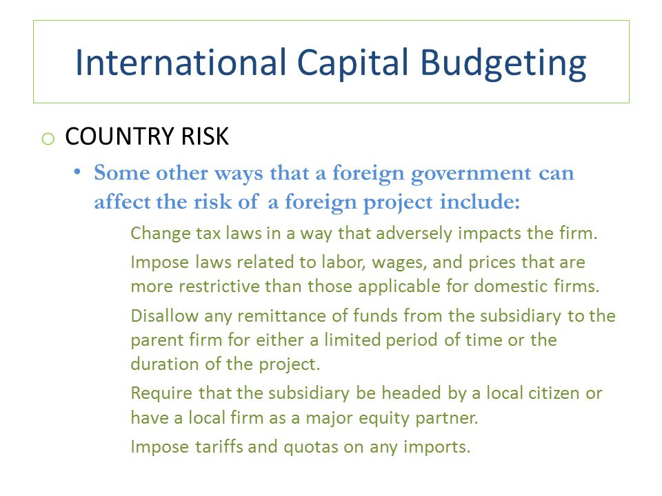 International Capital Budgeting o COUNTRY RISK Some other ways that a foreign government can affect the risk of a foreign project include: Change tax