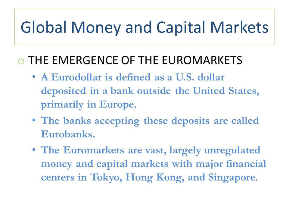 Global Money and Capital Markets o THE EMERGENCE OF THE EUROMARKETS A Eurodollar is defined as a U.S. dollar deposited in a bank outside the United St
