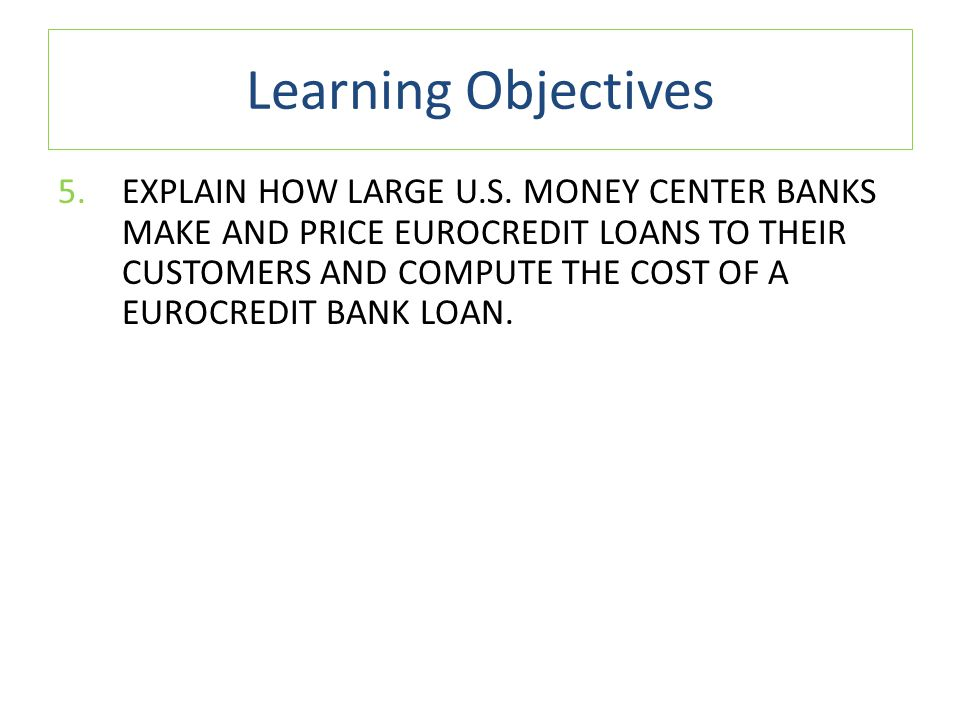 Learning Objectives 5.EXPLAIN HOW LARGE U.S. MONEY CENTER BANKS MAKE AND PRICE EUROCREDIT LOANS TO THEIR CUSTOMERS AND COMPUTE THE COST OF A EUROCREDI
