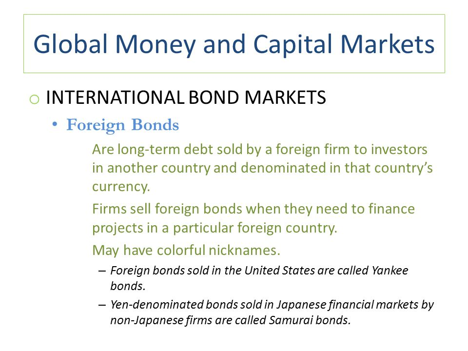 Global Money and Capital Markets o INTERNATIONAL BOND MARKETS Foreign Bonds Are long-term debt sold by a foreign firm to investors in another country