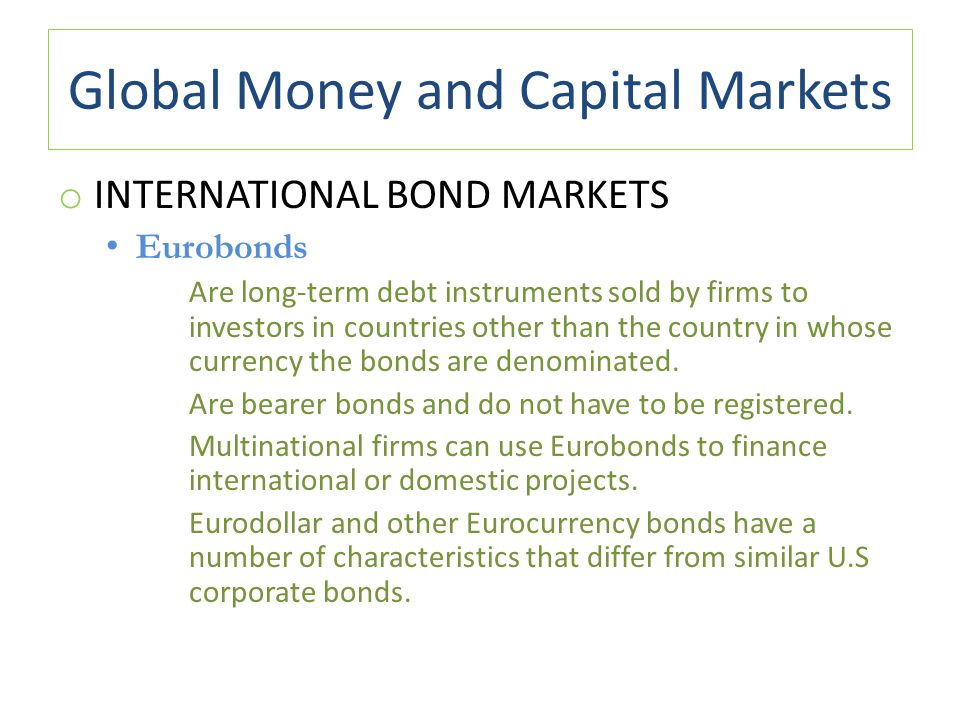 Global Money and Capital Markets o INTERNATIONAL BOND MARKETS Eurobonds Are long-term debt instruments sold by firms to investors in countries other t