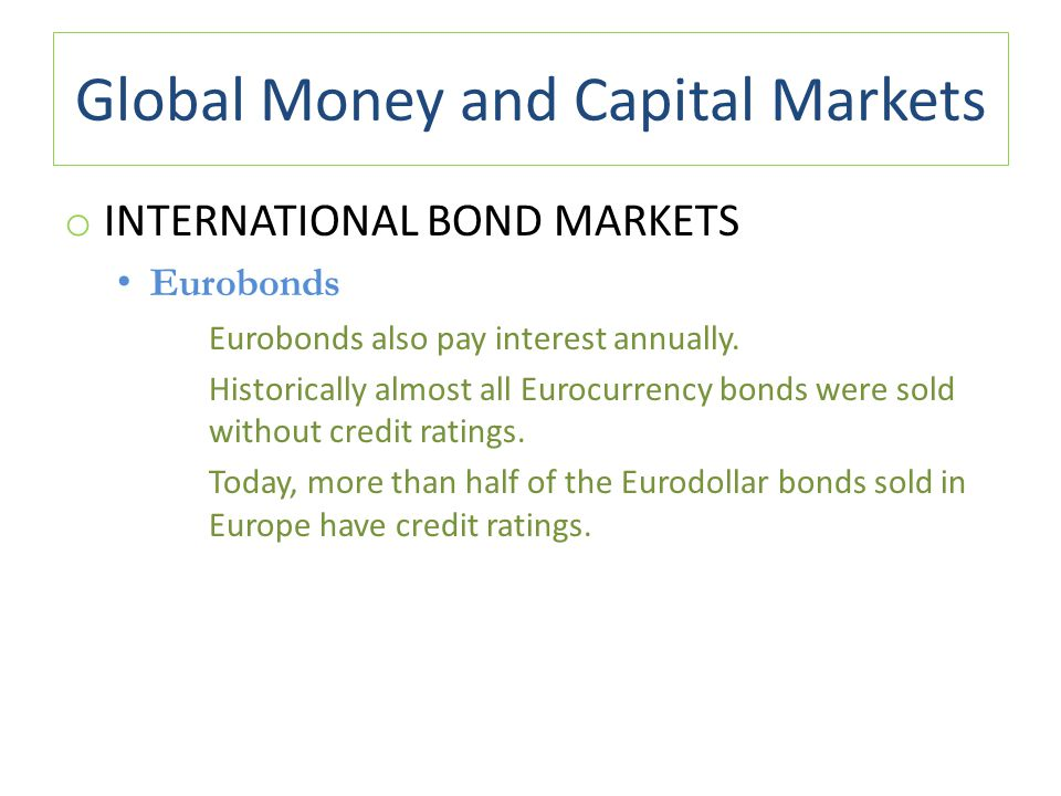 Global Money and Capital Markets o INTERNATIONAL BOND MARKETS Eurobonds Eurobonds also pay interest annually. Historically almost all Eurocurrency bon