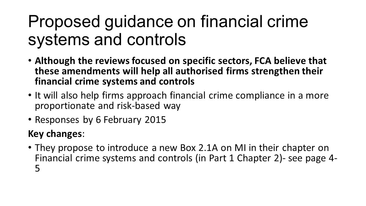 Proposed guidance on financial crime systems and controls Although the reviews focused on specific sectors, FCA believe that these amendments will help all authorised firms strengthen their financial crime systems and controls It will also help firms approach financial crime compliance in a more proportionate and risk-based way Responses by 6 February 2015 Key changes: They propose to introduce a new Box 2.1A on MI in their chapter on Financial crime systems and controls (in Part 1 Chapter 2)- see page 4- 5