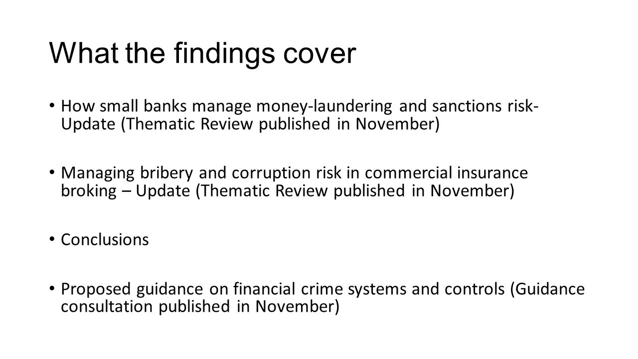 What the findings cover How small banks manage money-laundering and sanctions risk- Update (Thematic Review published in November) Managing bribery and corruption risk in commercial insurance broking – Update (Thematic Review published in November) Conclusions Proposed guidance on financial crime systems and controls (Guidance consultation published in November)