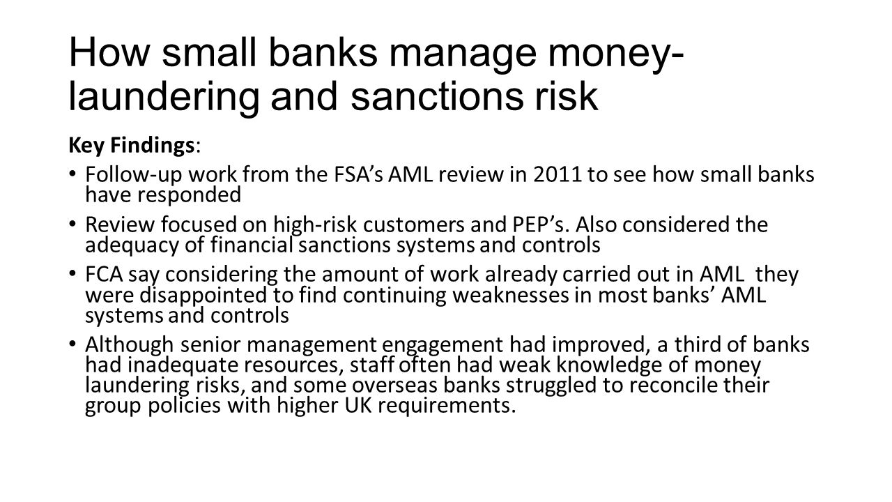 How small banks manage money- laundering and sanctions risk Key Findings: Follow-up work from the FSA's AML review in 2011 to see how small banks have responded Review focused on high-risk customers and PEP's.