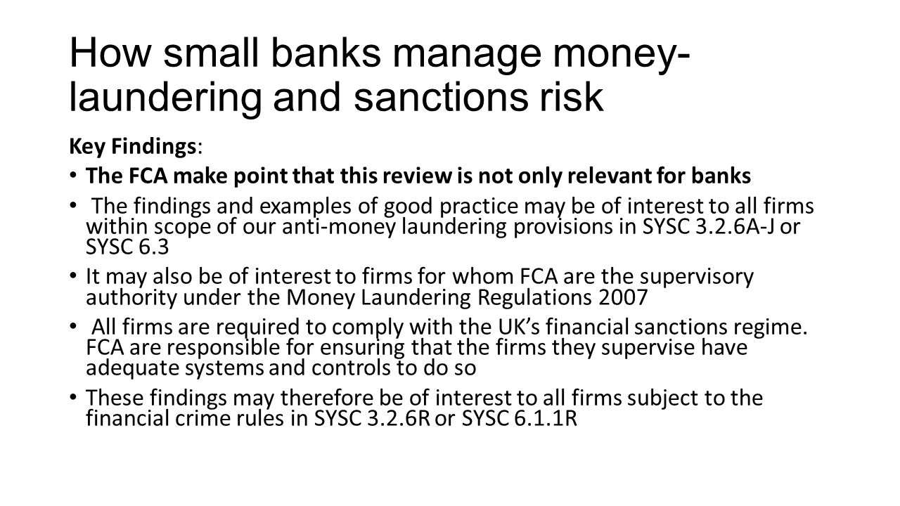 How small banks manage money- laundering and sanctions risk Key Findings: The FCA make point that this review is not only relevant for banks The findings and examples of good practice may be of interest to all firms within scope of our anti-money laundering provisions in SYSC 3.2.6A-J or SYSC 6.3 It may also be of interest to firms for whom FCA are the supervisory authority under the Money Laundering Regulations 2007 All firms are required to comply with the UK's financial sanctions regime.