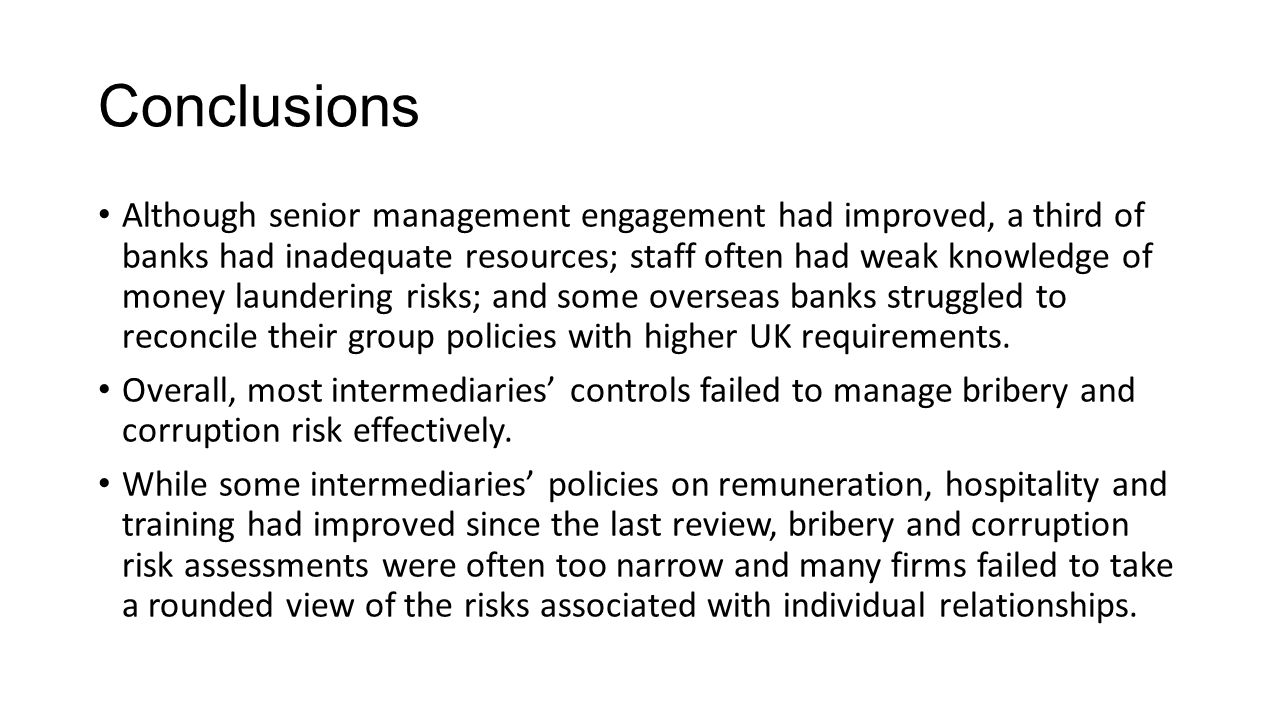 Conclusions Although senior management engagement had improved, a third of banks had inadequate resources; staff often had weak knowledge of money laundering risks; and some overseas banks struggled to reconcile their group policies with higher UK requirements.
