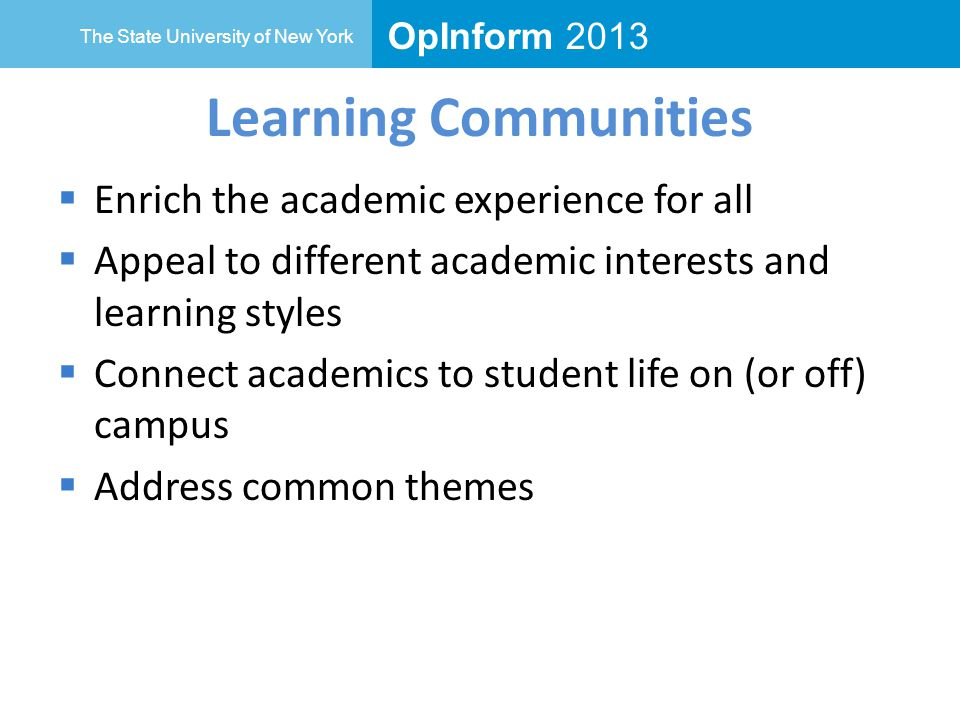 OpInform 2013 The State University of New York Learning Communities  Enrich the academic experience for all  Appeal to different academic interests and learning styles  Connect academics to student life on (or off) campus  Address common themes