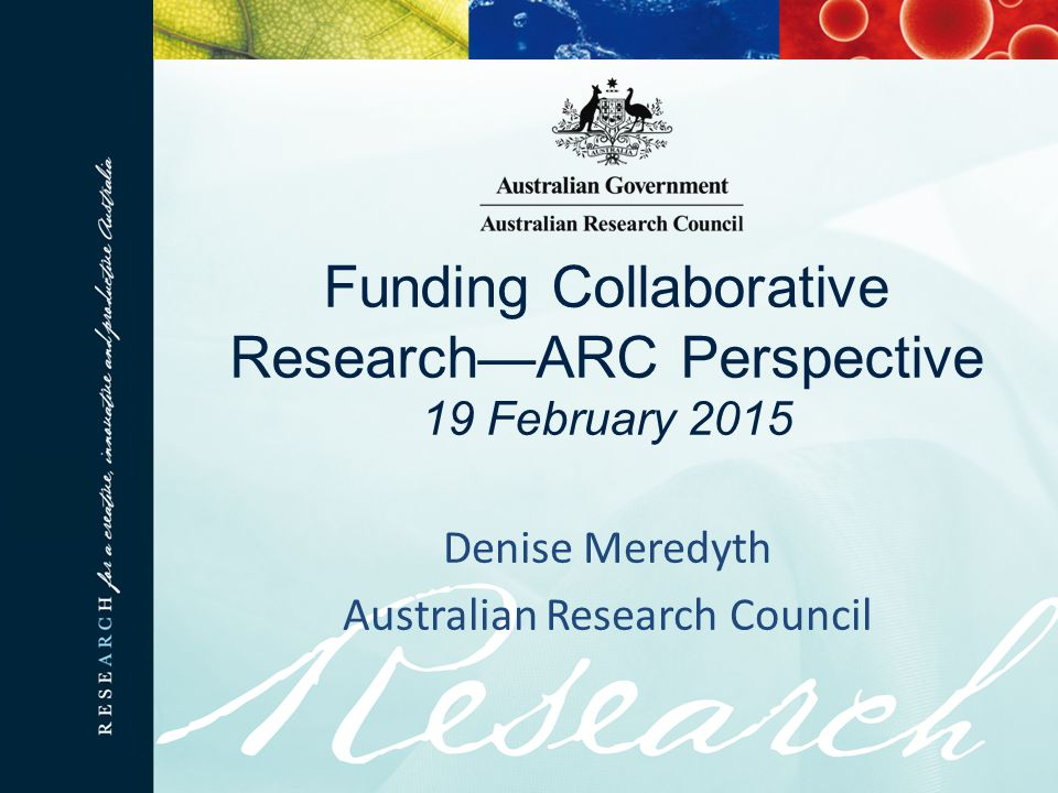 Funding Collaborative Research—ARC Perspective 19 February 2015 Denise Meredyth Australian Research Council