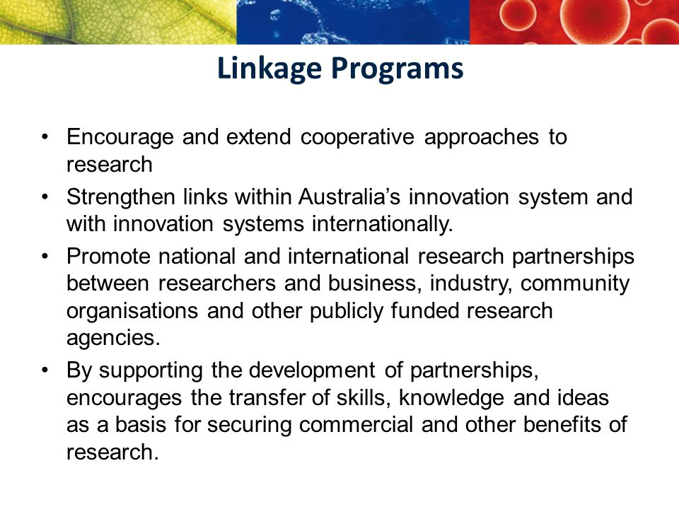 Linkage Programs Encourage and extend cooperative approaches to research Strengthen links within Australia's innovation system and with innovation sys