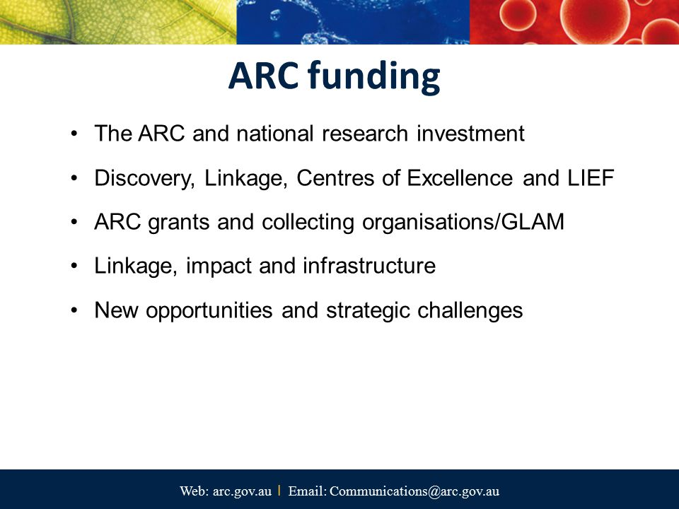 Web: arc.gov.au I Email: Communications@arc.gov.au The ARC and national research investment Discovery, Linkage, Centres of Excellence and LIEF ARC gra