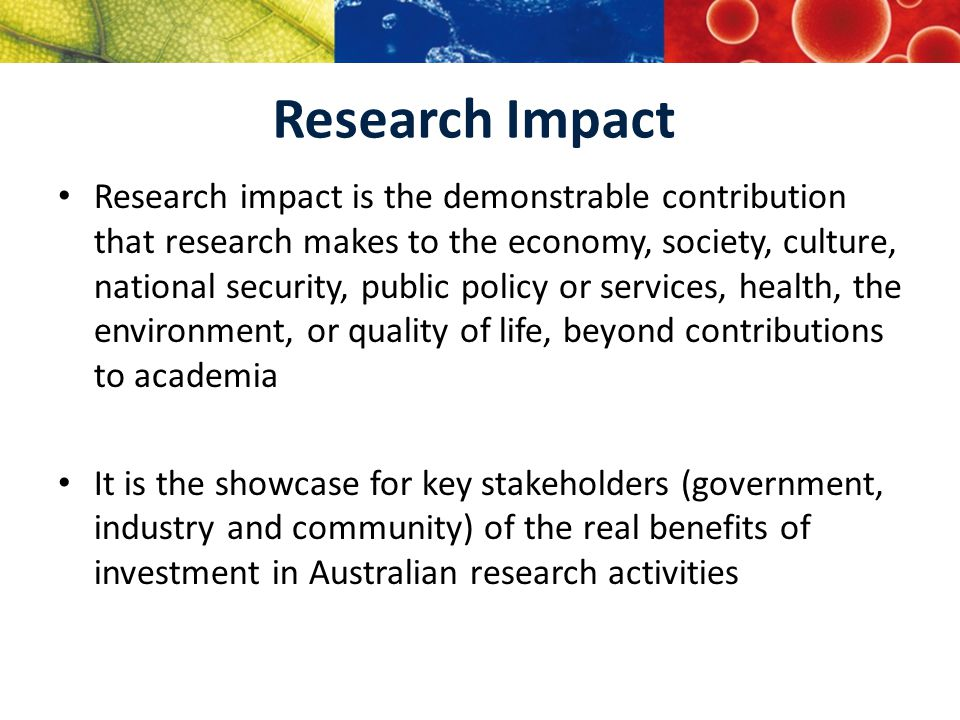 Research Impact Research impact is the demonstrable contribution that research makes to the economy, society, culture, national security, public policy or services, health, the environment, or quality of life, beyond contributions to academia It is the showcase for key stakeholders (government, industry and community) of the real benefits of investment in Australian research activities