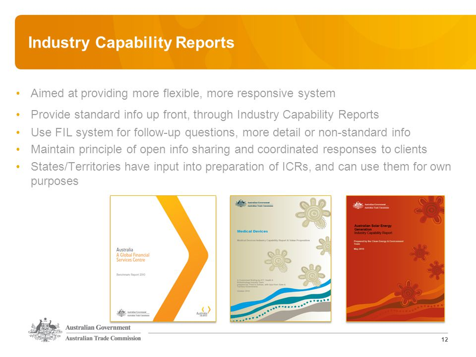 12 Industry Capability Reports Aimed at providing more flexible, more responsive system Provide standard info up front, through Industry Capability Reports Use FIL system for follow-up questions, more detail or non-standard info Maintain principle of open info sharing and coordinated responses to clients States/Territories have input into preparation of ICRs, and can use them for own purposes