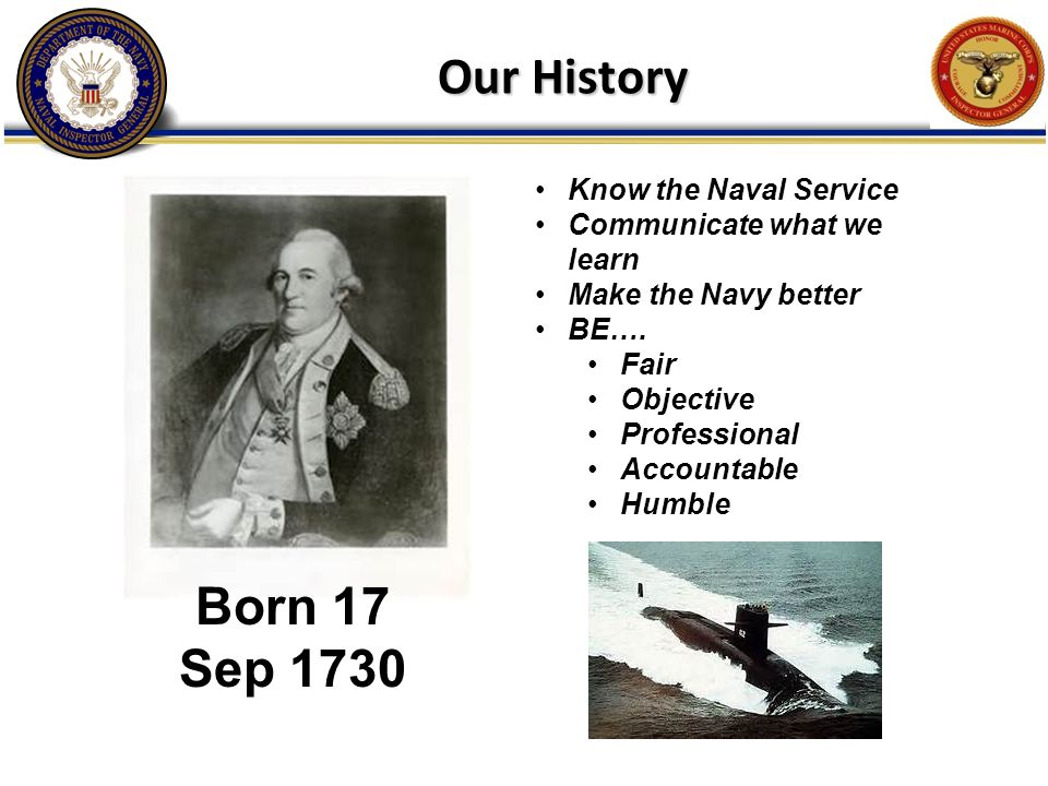 Our History Know the Naval Service Communicate what we learn Make the Navy better BE…. Fair Objective Professional Accountable Humble Born 17 Sep 1730