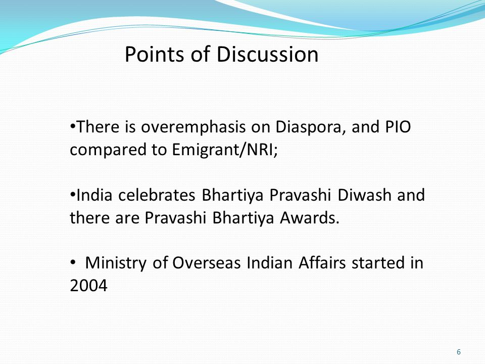 6 Points of Discussion There is overemphasis on Diaspora, and PIO compared to Emigrant/NRI; India celebrates Bhartiya Pravashi Diwash and there are Pravashi Bhartiya Awards.