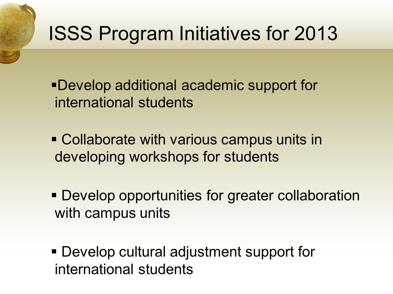ISSS Program Initiatives for 2013  Develop additional academic support for international students  Collaborate with various campus units in developing workshops for students  Develop opportunities for greater collaboration with campus units  Develop cultural adjustment support for international students