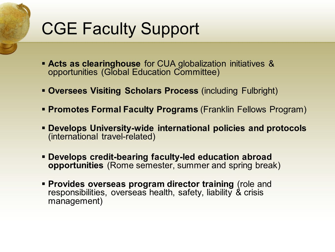 CGE Faculty Support  Acts as clearinghouse for CUA globalization initiatives & opportunities (Global Education Committee)  Oversees Visiting Scholars Process (including Fulbright)  Promotes Formal Faculty Programs (Franklin Fellows Program)  Develops University-wide international policies and protocols (international travel-related)  Develops credit-bearing faculty-led education abroad opportunities (Rome semester, summer and spring break)  Provides overseas program director training (role and responsibilities, overseas health, safety, liability & crisis management)