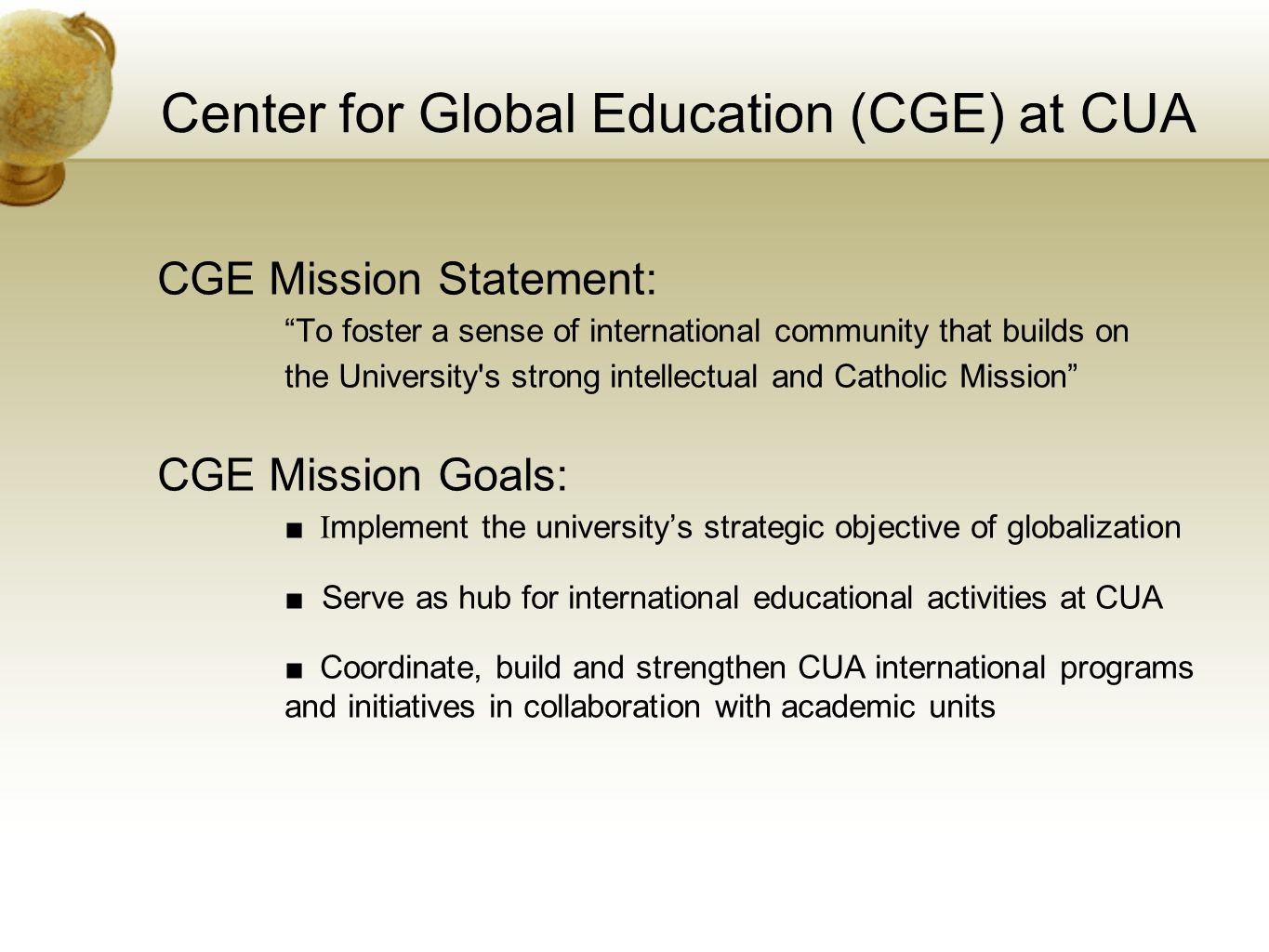 Center for Global Education (CGE) at CUA CGE Mission Statement: To foster a sense of international community that builds on the University s strong intellectual and Catholic Mission CGE Mission Goals: ■ I mplement the university's strategic objective of globalization ■ Serve as hub for international educational activities at CUA ■ Coordinate, build and strengthen CUA international programs and initiatives in collaboration with academic units