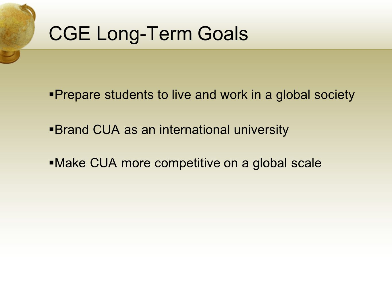 CGE Long-Term Goals  Prepare students to live and work in a global society  Brand CUA as an international university  Make CUA more competitive on a global scale