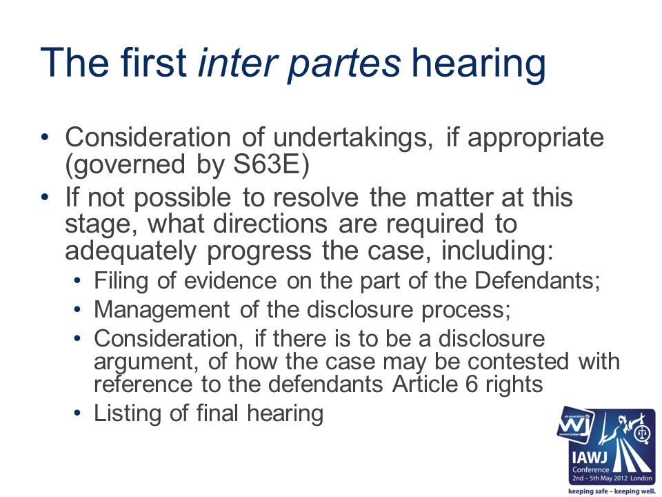 The first inter partes hearing Consideration of undertakings, if appropriate (governed by S63E) If not possible to resolve the matter at this stage, what directions are required to adequately progress the case, including: Filing of evidence on the part of the Defendants; Management of the disclosure process; Consideration, if there is to be a disclosure argument, of how the case may be contested with reference to the defendants Article 6 rights Listing of final hearing