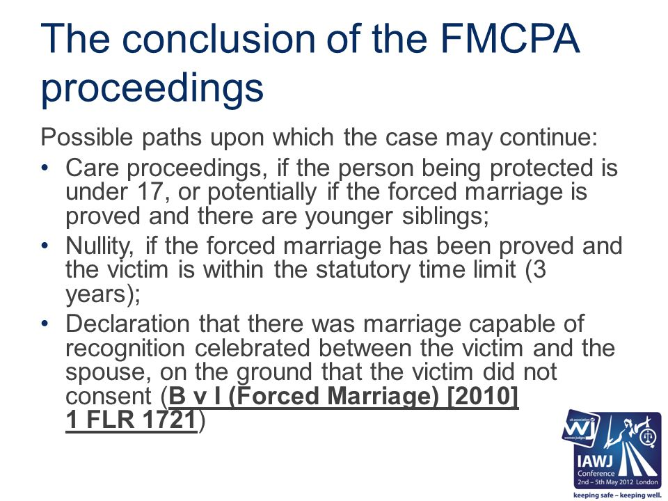 The conclusion of the FMCPA proceedings Possible paths upon which the case may continue: Care proceedings, if the person being protected is under 17, or potentially if the forced marriage is proved and there are younger siblings; Nullity, if the forced marriage has been proved and the victim is within the statutory time limit (3 years); Declaration that there was marriage capable of recognition celebrated between the victim and the spouse, on the ground that the victim did not consent (B v I (Forced Marriage) [2010] 1 FLR 1721)