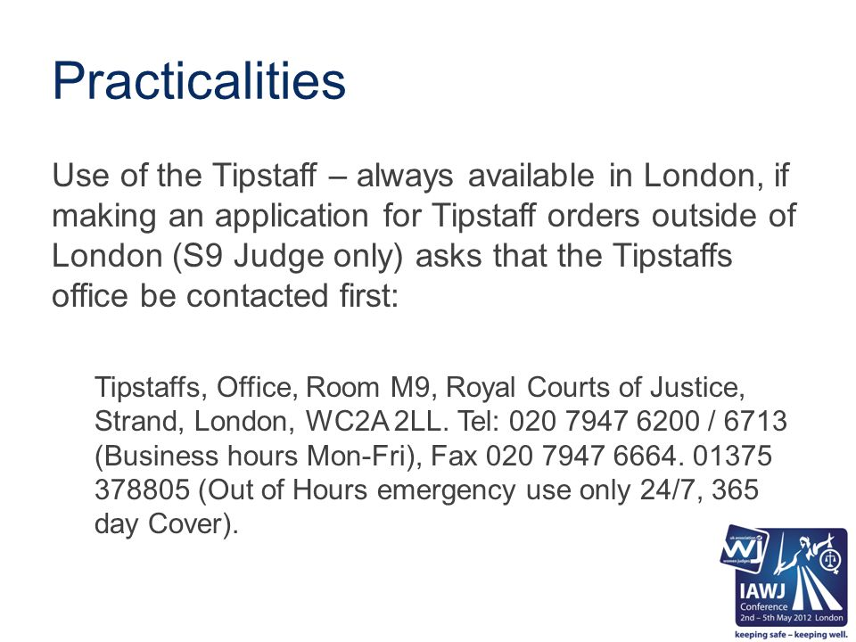 Practicalities Use of the Tipstaff – always available in London, if making an application for Tipstaff orders outside of London (S9 Judge only) asks that the Tipstaffs office be contacted first: Tipstaffs, Office, Room M9, Royal Courts of Justice, Strand, London, WC2A 2LL.