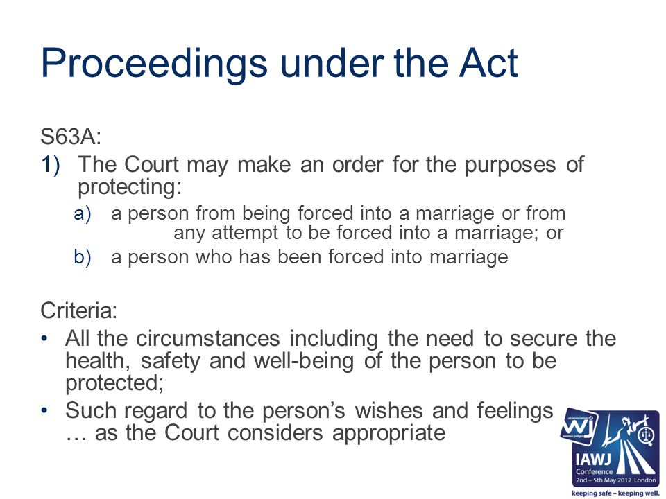 Proceedings under the Act S63A: 1)The Court may make an order for the purposes of protecting: a)a person from being forced into a marriage or from any attempt to be forced into a marriage; or b)a person who has been forced into marriage Criteria: All the circumstances including the need to secure the health, safety and well-being of the person to be protected; Such regard to the person's wishes and feelings … as the Court considers appropriate