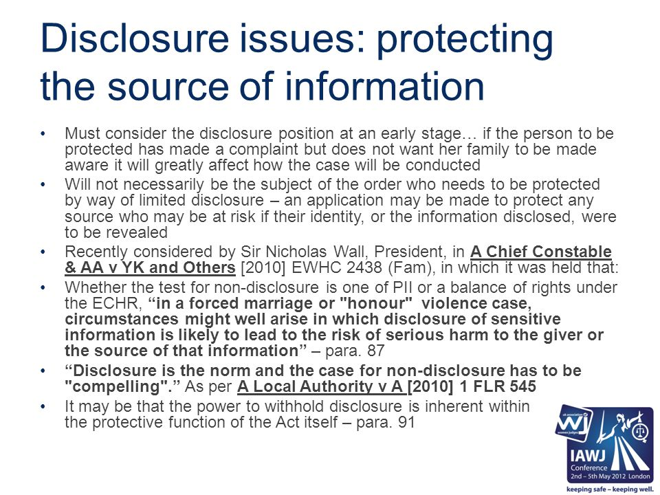 Disclosure issues: protecting the source of information Must consider the disclosure position at an early stage… if the person to be protected has made a complaint but does not want her family to be made aware it will greatly affect how the case will be conducted Will not necessarily be the subject of the order who needs to be protected by way of limited disclosure – an application may be made to protect any source who may be at risk if their identity, or the information disclosed, were to be revealed Recently considered by Sir Nicholas Wall, President, in A Chief Constable & AA v YK and Others [2010] EWHC 2438 (Fam), in which it was held that: Whether the test for non-disclosure is one of PII or a balance of rights under the ECHR, in a forced marriage or honour violence case, circumstances might well arise in which disclosure of sensitive information is likely to lead to the risk of serious harm to the giver or the source of that information – para.