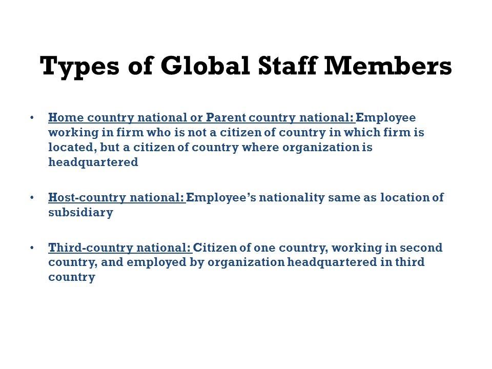 Types of Global Staff Members Home country national or Parent country national: Employee working in firm who is not a citizen of country in which firm is located, but a citizen of country where organization is headquartered Host-country national: Employee's nationality same as location of subsidiary Third-country national: Citizen of one country, working in second country, and employed by organization headquartered in third country